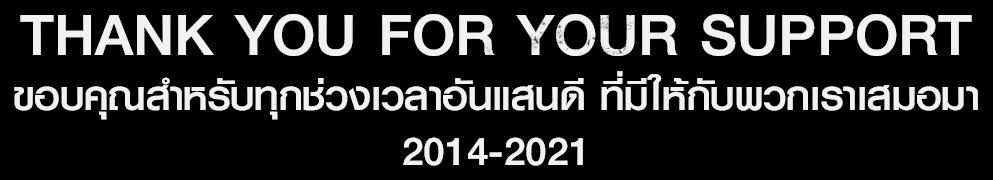 THANK YOU FOR YOUR SUPPORT ขอบคุณสำหรัรบทุกช่วงเวลาอันแสนดี ที่มีให้พวกเราเสมอมา 2014-2021